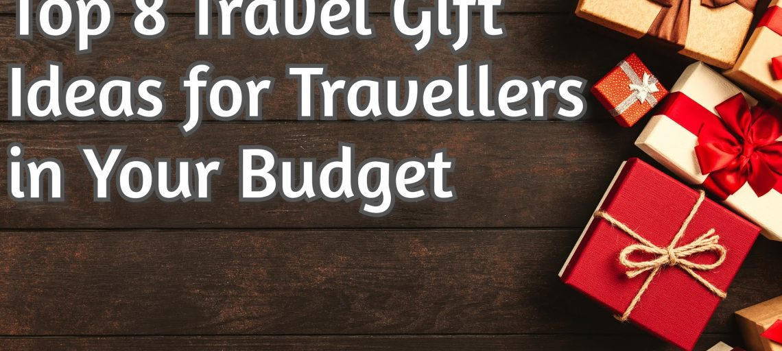 Top 8 travel gift ideas for travellers in your budget